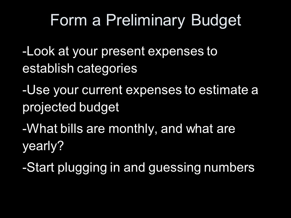 Form a Preliminary Budget -Look at your present expenses to establish categories -Use your current expenses to estimate a projected budget -What bills are monthly, and what are yearly.