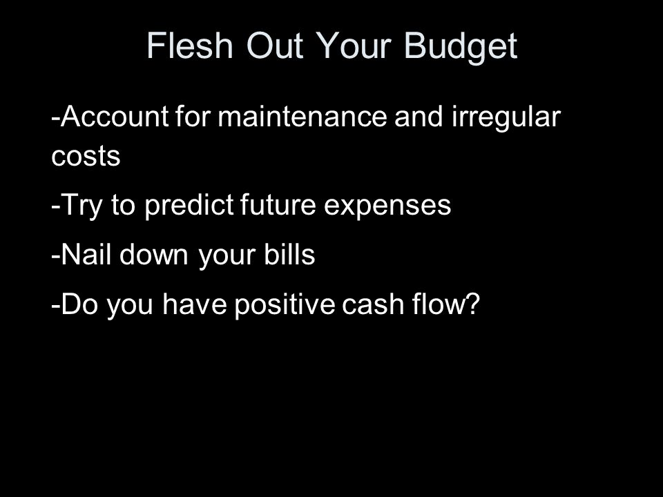 Flesh Out Your Budget -Account for maintenance and irregular costs -Try to predict future expenses -Nail down your bills -Do you have positive cash flow