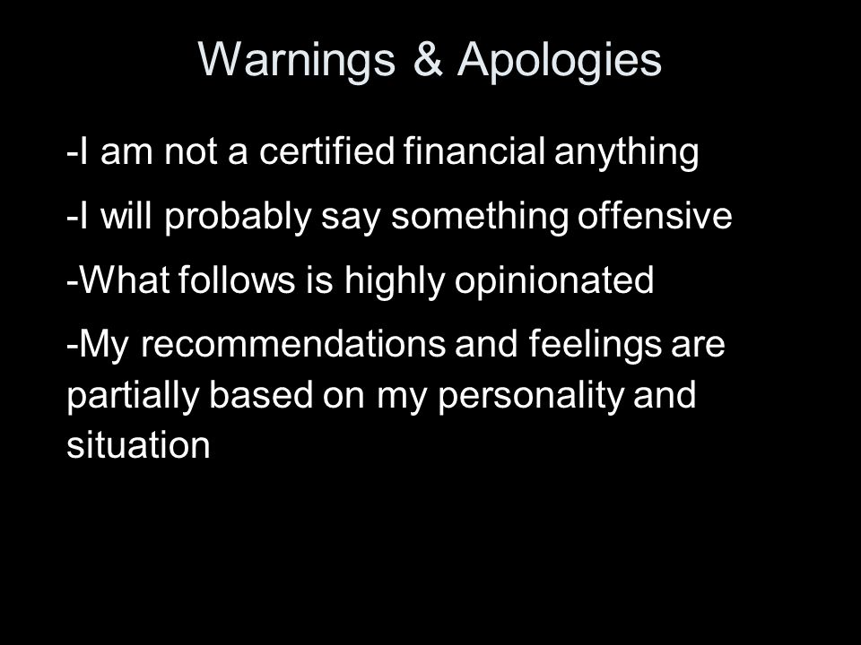 Warnings & Apologies -I am not a certified financial anything -I will probably say something offensive -What follows is highly opinionated -My recommendations and feelings are partially based on my personality and situation