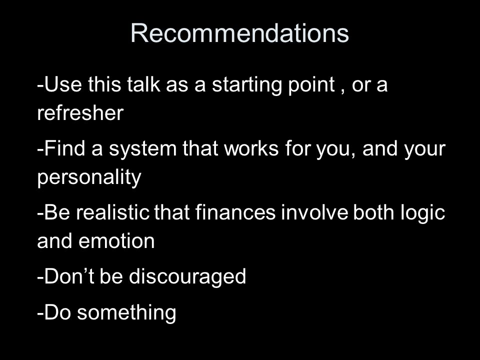 Recommendations -Use this talk as a starting point, or a refresher -Find a system that works for you, and your personality -Be realistic that finances involve both logic and emotion -Dont be discouraged -Do something