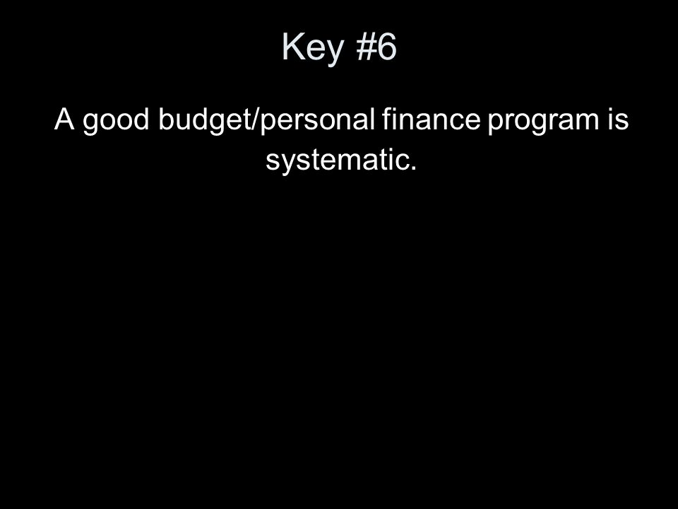 Key #6 A good budget/personal finance program is systematic.