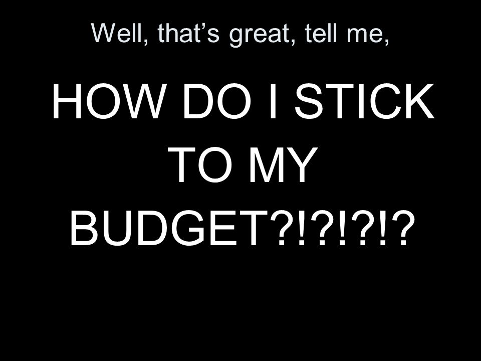 Well, thats great, tell me, HOW DO I STICK TO MY BUDGET ! ! !