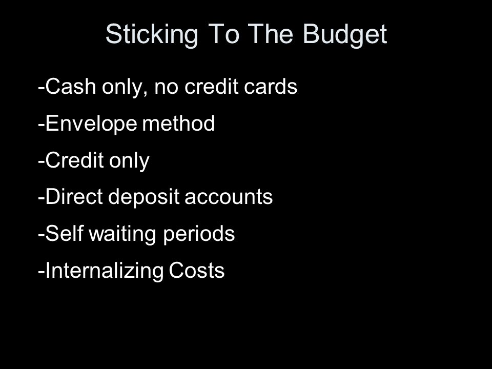 Sticking To The Budget -Cash only, no credit cards -Envelope method -Credit only -Direct deposit accounts -Self waiting periods -Internalizing Costs
