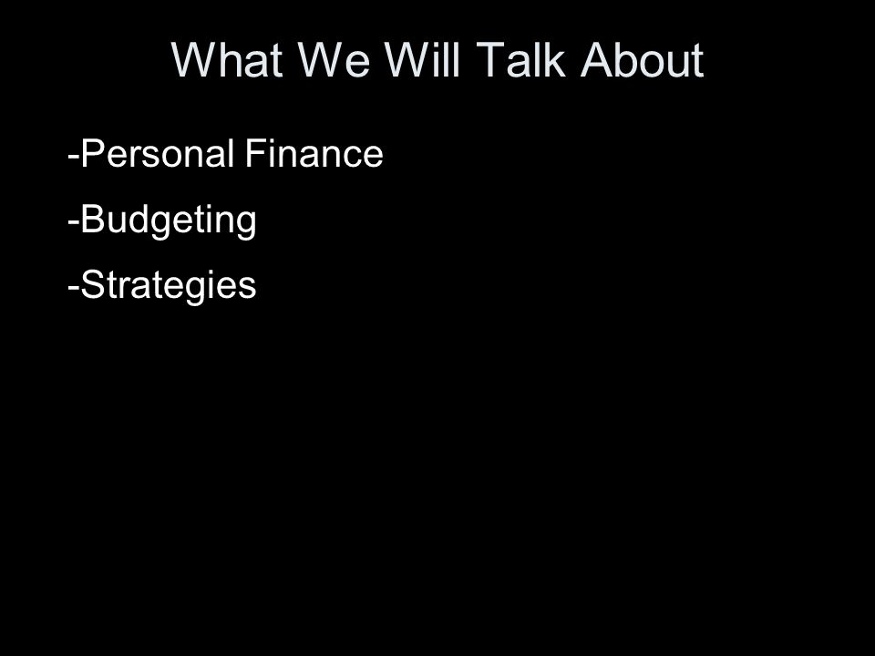 What We Will Talk About -Personal Finance -Budgeting -Strategies