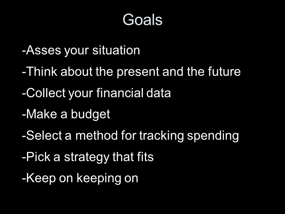 Goals -Asses your situation -Think about the present and the future -Collect your financial data -Make a budget -Select a method for tracking spending -Pick a strategy that fits -Keep on keeping on