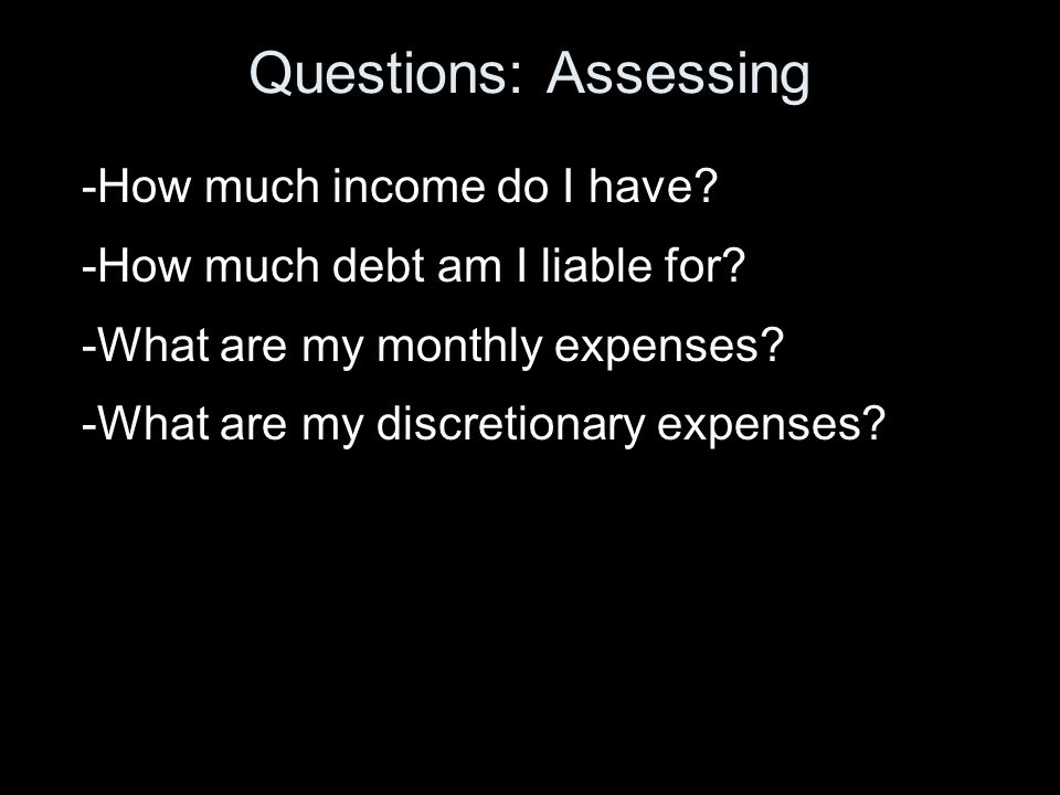 Questions: Assessing -How much income do I have. -How much debt am I liable for.