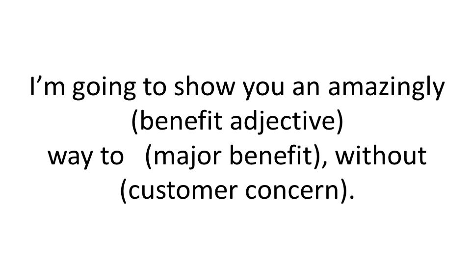Im going to show you an amazingly (benefit adjective) way to (major benefit), without (customer concern).