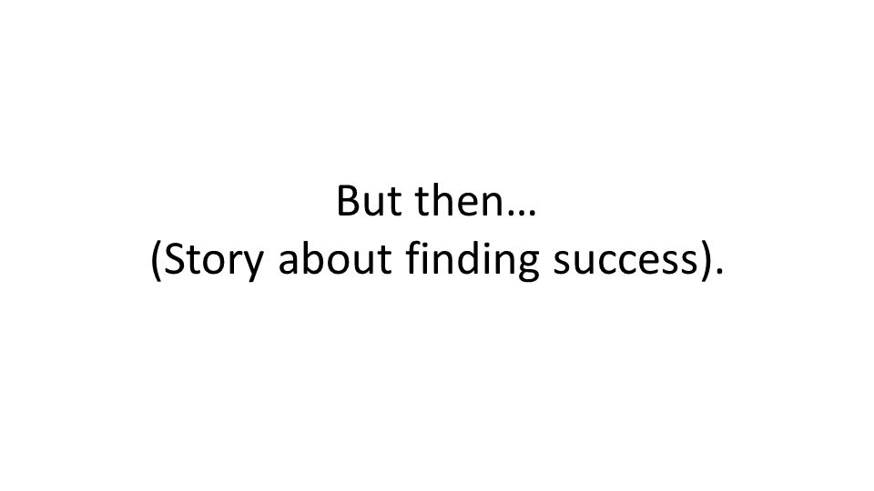 But then… (Story about finding success).