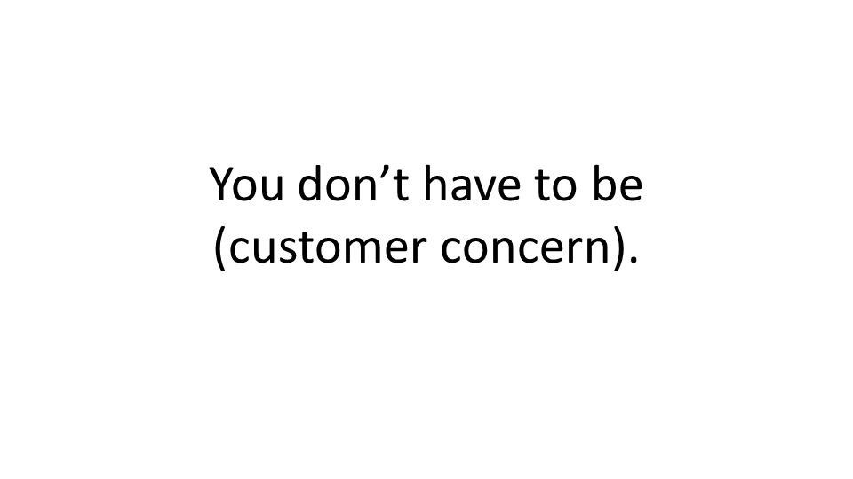 You dont have to be (customer concern).