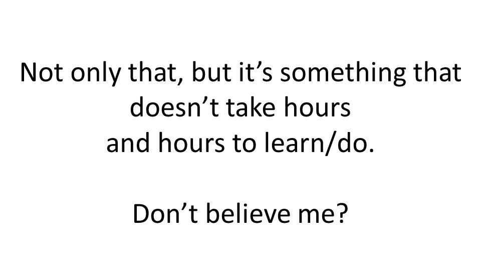 Not only that, but its something that doesnt take hours and hours to learn/do. Dont believe me