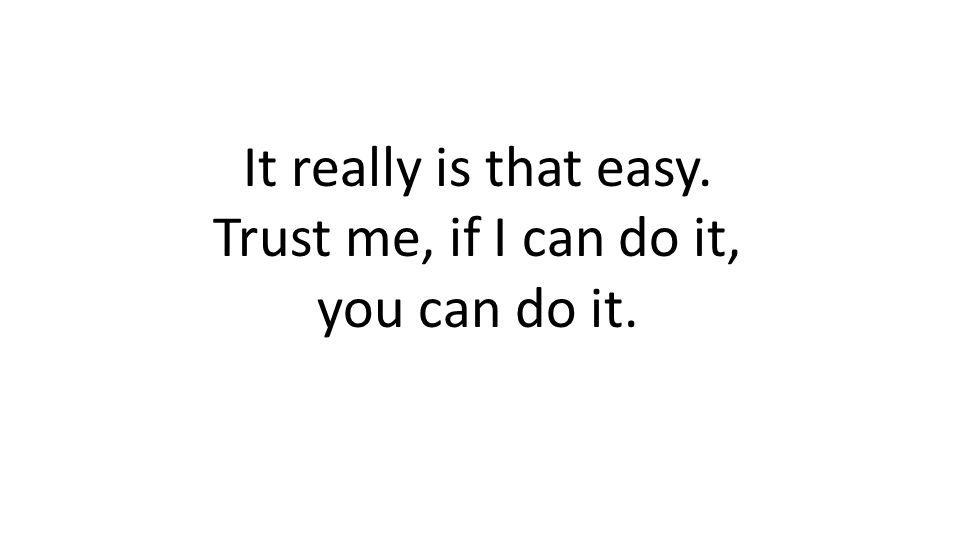 It really is that easy. Trust me, if I can do it, you can do it.