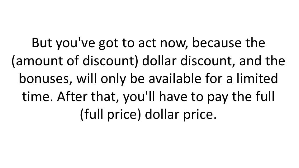But you ve got to act now, because the (amount of discount) dollar discount, and the bonuses, will only be available for a limited time.
