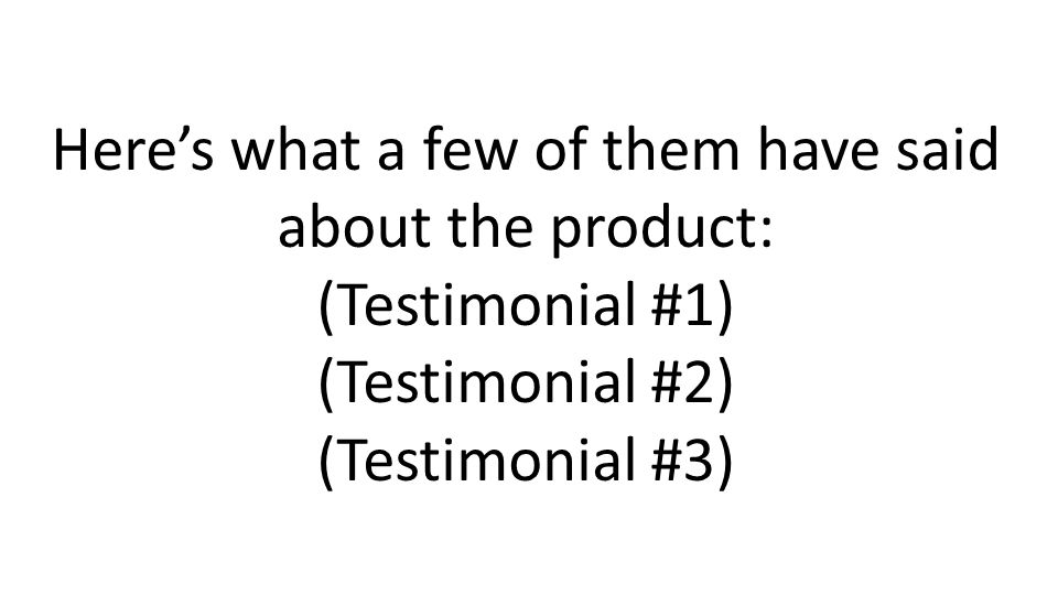 Heres what a few of them have said about the product: (Testimonial #1) (Testimonial #2) (Testimonial #3)
