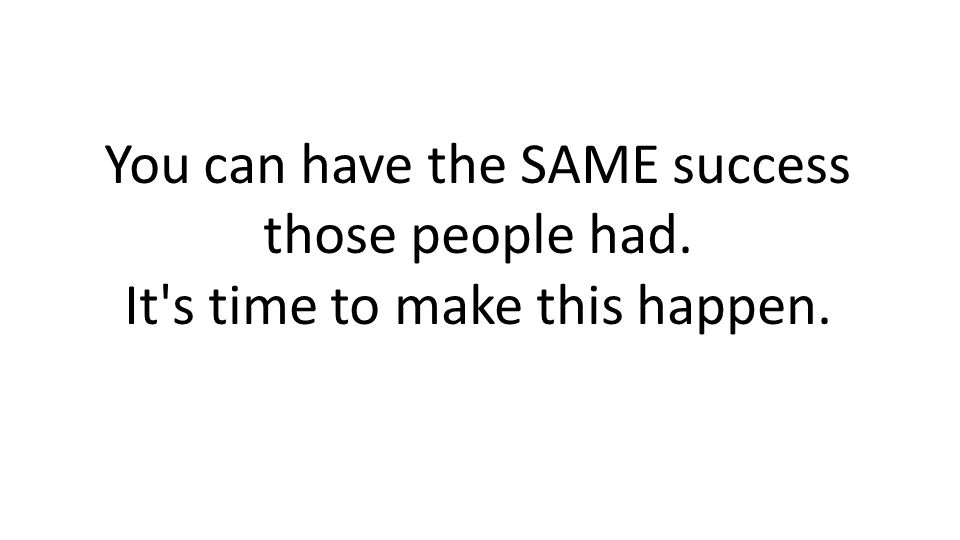 You can have the SAME success those people had. It s time to make this happen.
