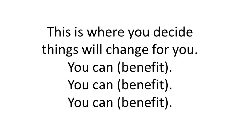 This is where you decide things will change for you. You can (benefit).