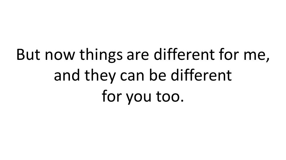 But now things are different for me, and they can be different for you too.