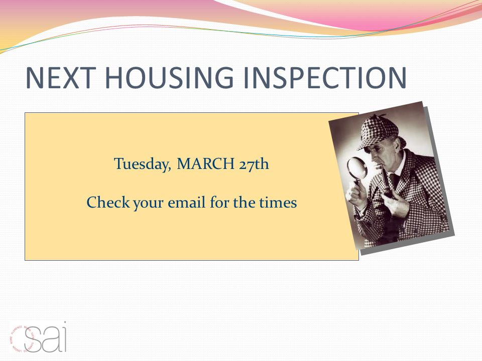 NEXT HOUSING INSPECTION Tuesday, MARCH 27th Check your  for the times