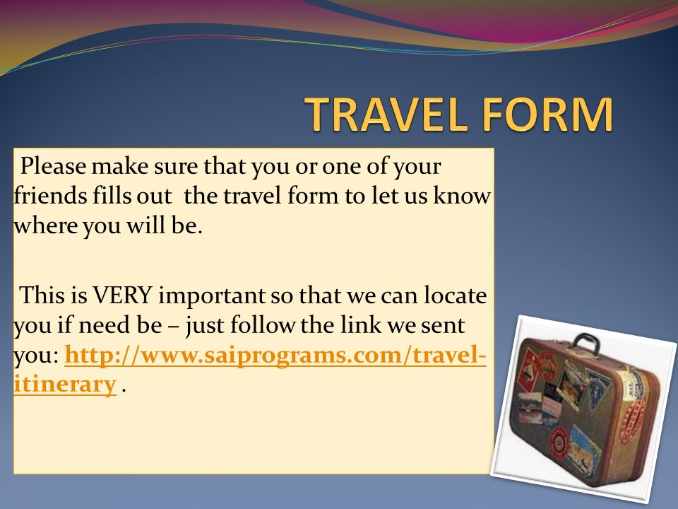 Please make sure that you or one of your friends fills out the travel form to let us know where you will be.