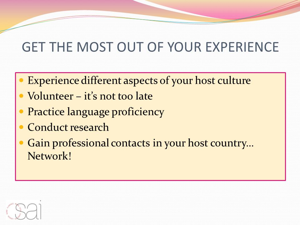 GET THE MOST OUT OF YOUR EXPERIENCE Experience different aspects of your host culture Volunteer – its not too late Practice language proficiency Conduct research Gain professional contacts in your host country… Network!