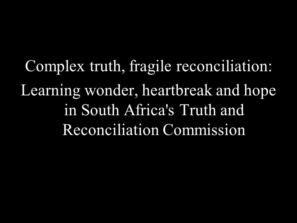Complex truth, fragile reconciliation: Learning wonder, heartbreak and hope in South Africa s Truth and Reconciliation Commission