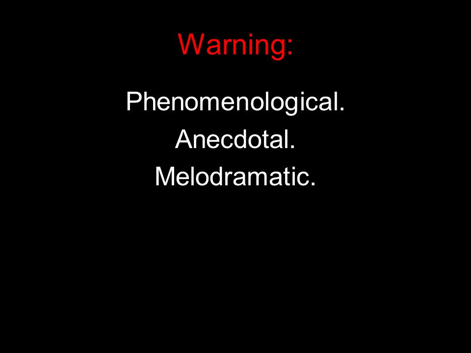 Phenomenological. Anecdotal. Melodramatic. Warning: