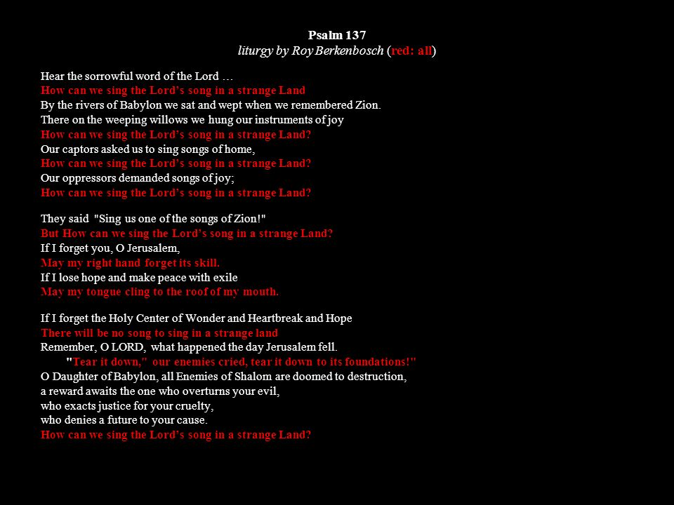 Psalm 137 liturgy by Roy Berkenbosch (red: all) Hear the sorrowful word of the Lord … How can we sing the Lords song in a strange Land By the rivers of Babylon we sat and wept when we remembered Zion.