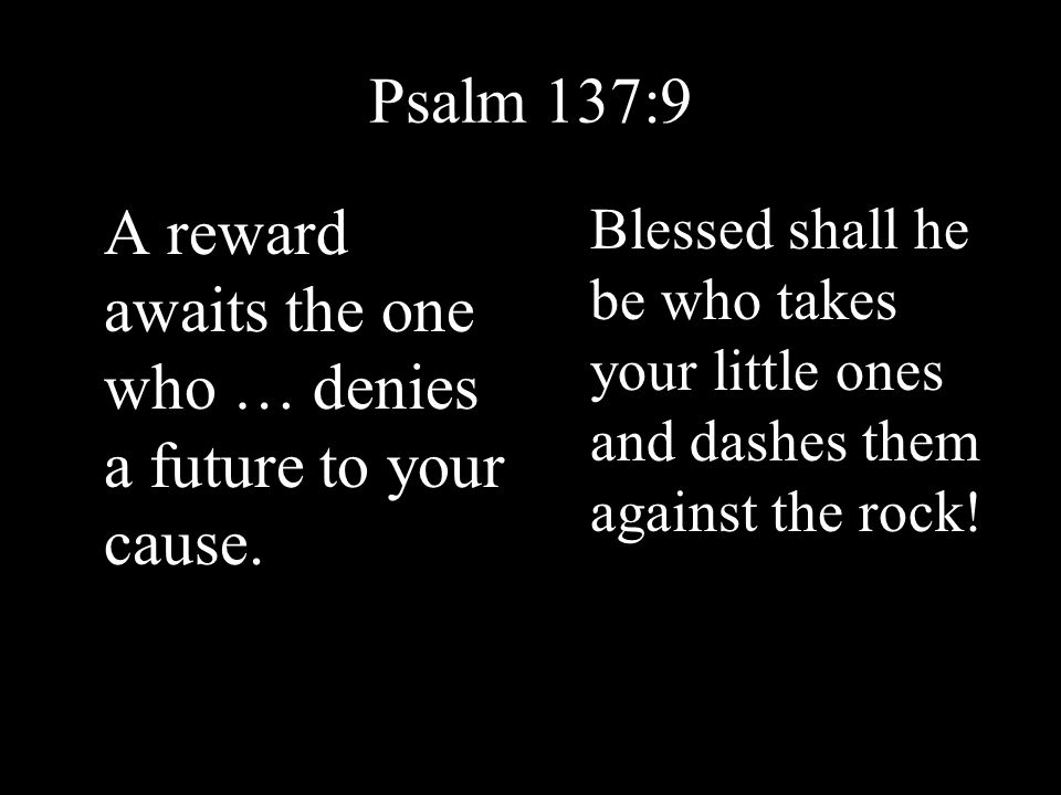 Psalm 137:9 A reward awaits the one who … denies a future to your cause.