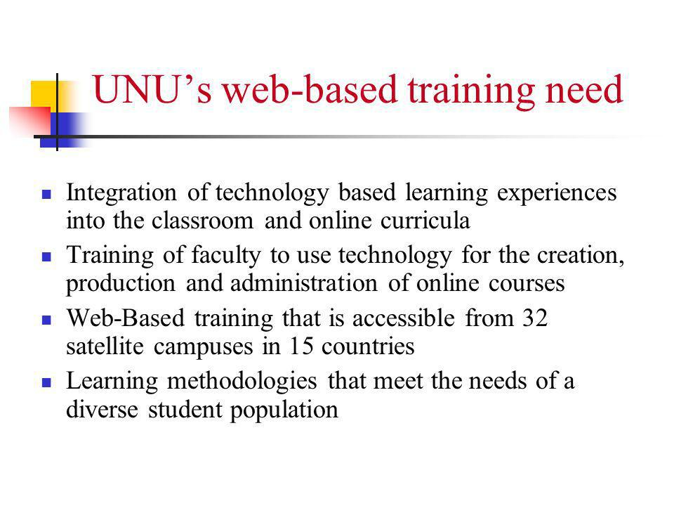 UNUs web-based training need Integration of technology based learning experiences into the classroom and online curricula Training of faculty to use technology for the creation, production and administration of online courses Web-Based training that is accessible from 32 satellite campuses in 15 countries Learning methodologies that meet the needs of a diverse student population