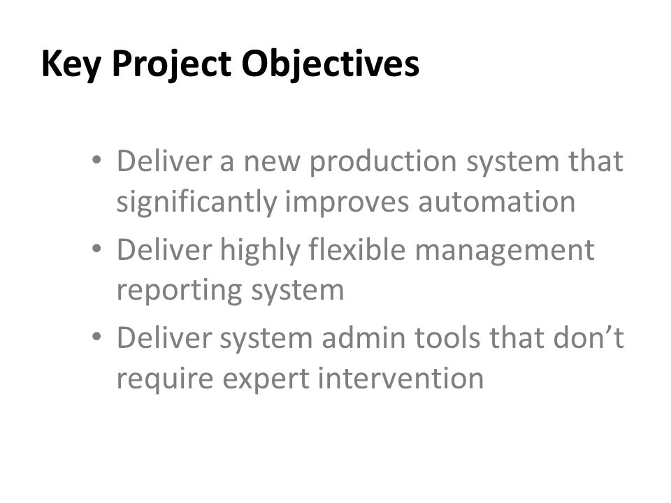 Key Project Objectives Deliver a new production system that significantly improves automation Deliver highly flexible management reporting system Deliver system admin tools that dont require expert intervention