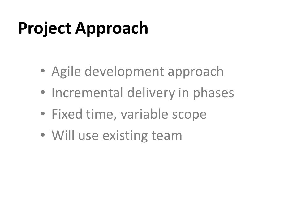 Project Approach Agile development approach Incremental delivery in phases Fixed time, variable scope Will use existing team