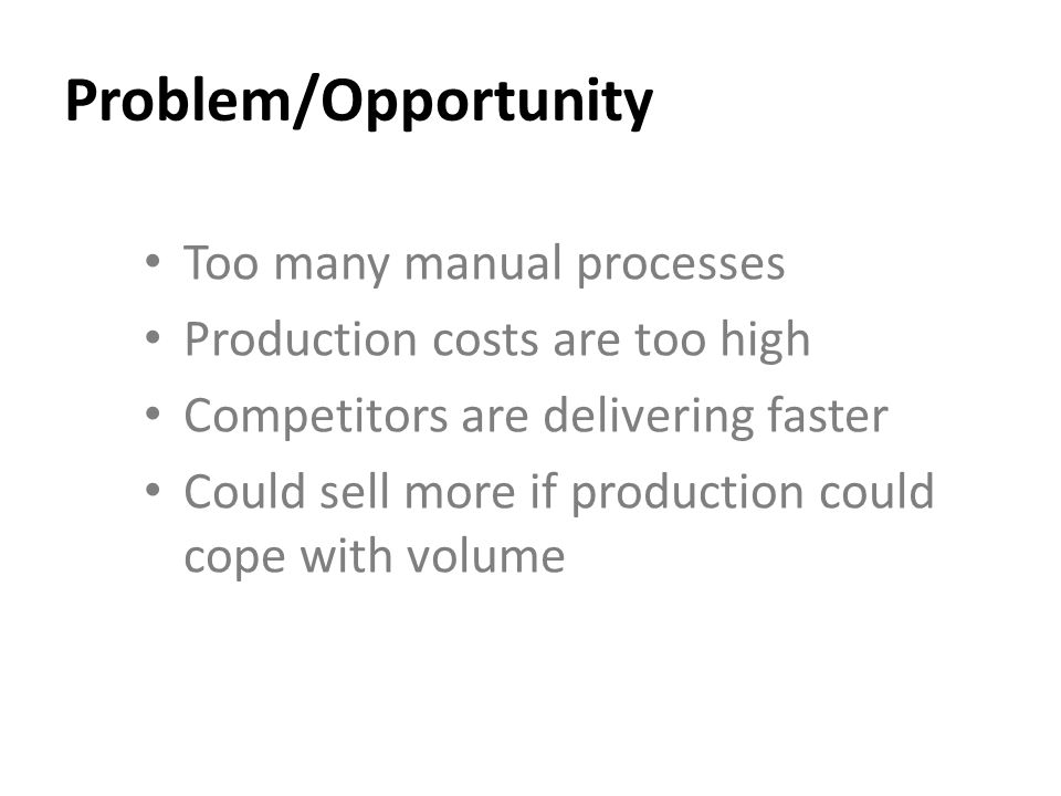 Problem/Opportunity Too many manual processes Production costs are too high Competitors are delivering faster Could sell more if production could cope with volume