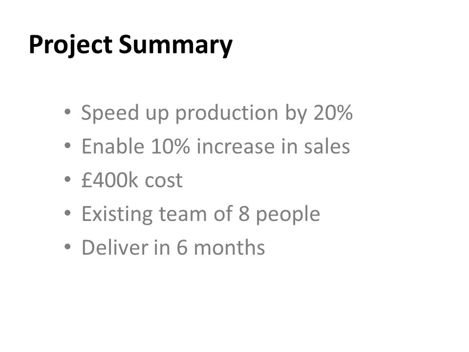 Project Summary Speed up production by 20% Enable 10% increase in sales £400k cost Existing team of 8 people Deliver in 6 months