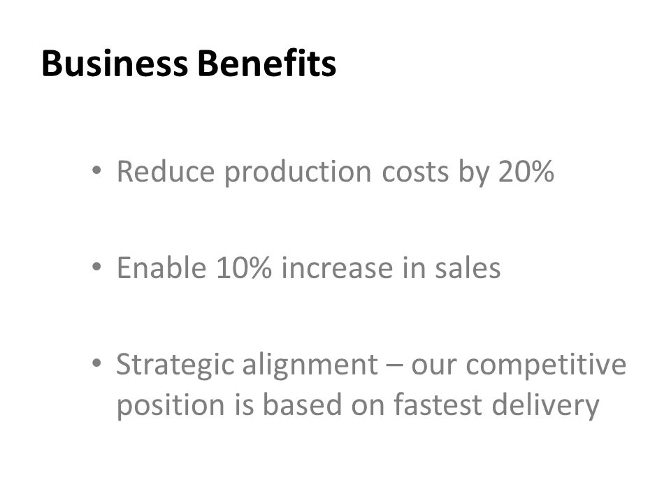 Business Benefits Reduce production costs by 20% Enable 10% increase in sales Strategic alignment – our competitive position is based on fastest delivery