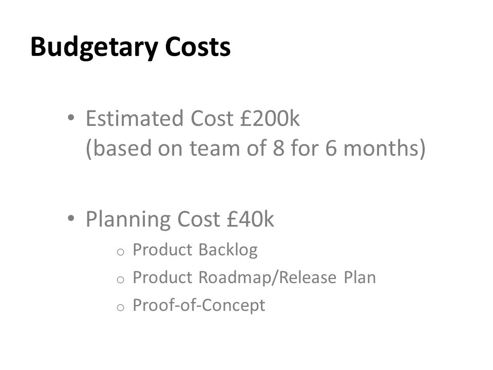 Budgetary Costs Estimated Cost £200k (based on team of 8 for 6 months) Planning Cost £40k o Product Backlog o Product Roadmap/Release Plan o Proof-of-Concept