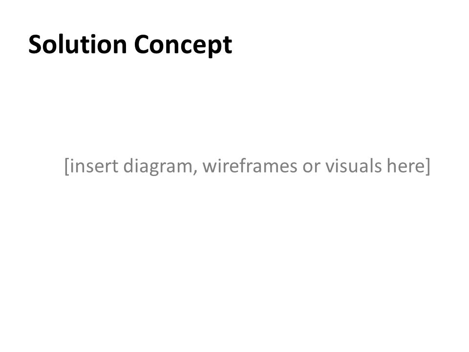 Solution Concept [insert diagram, wireframes or visuals here]