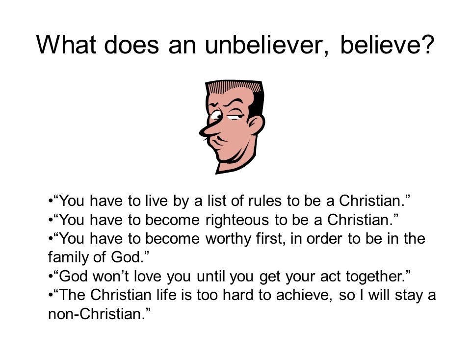 What does an unbeliever, believe. You have to live by a list of rules to be a Christian.