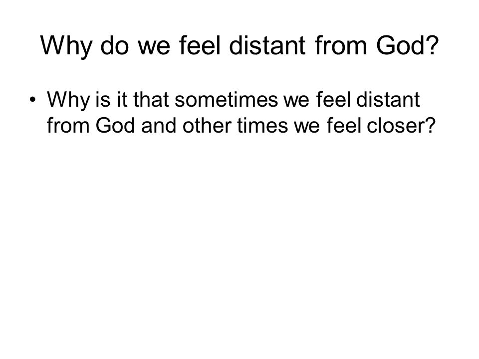 Why do we feel distant from God.