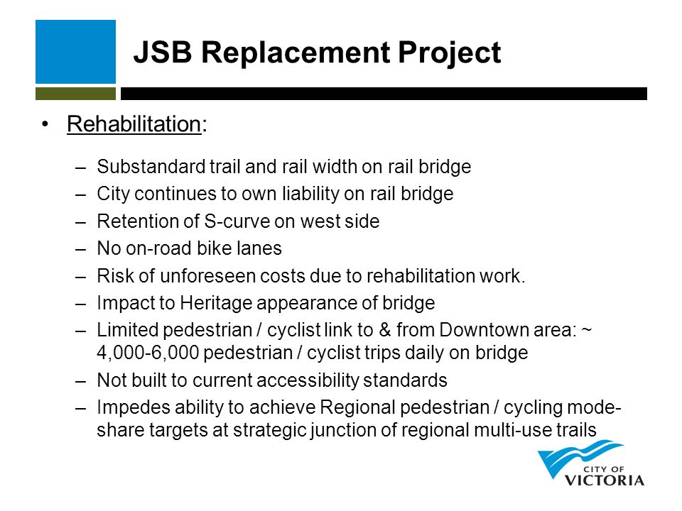 JSB Replacement Project Rehabilitation: –Substandard trail and rail width on rail bridge –City continues to own liability on rail bridge –Retention of S-curve on west side –No on-road bike lanes –Risk of unforeseen costs due to rehabilitation work.