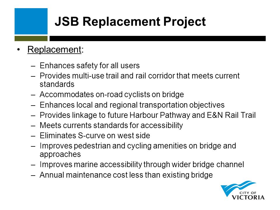JSB Replacement Project Replacement: –Enhances safety for all users –Provides multi-use trail and rail corridor that meets current standards –Accommodates on-road cyclists on bridge –Enhances local and regional transportation objectives –Provides linkage to future Harbour Pathway and E&N Rail Trail –Meets currents standards for accessibility –Eliminates S-curve on west side –Improves pedestrian and cycling amenities on bridge and approaches –Improves marine accessibility through wider bridge channel –Annual maintenance cost less than existing bridge