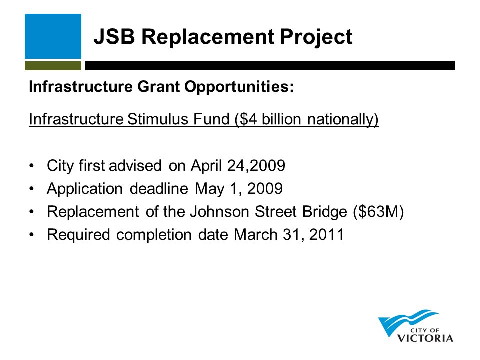 JSB Replacement Project Infrastructure Grant Opportunities: Infrastructure Stimulus Fund ($4 billion nationally) City first advised on April 24,2009 Application deadline May 1, 2009 Replacement of the Johnson Street Bridge ($63M) Required completion date March 31, 2011