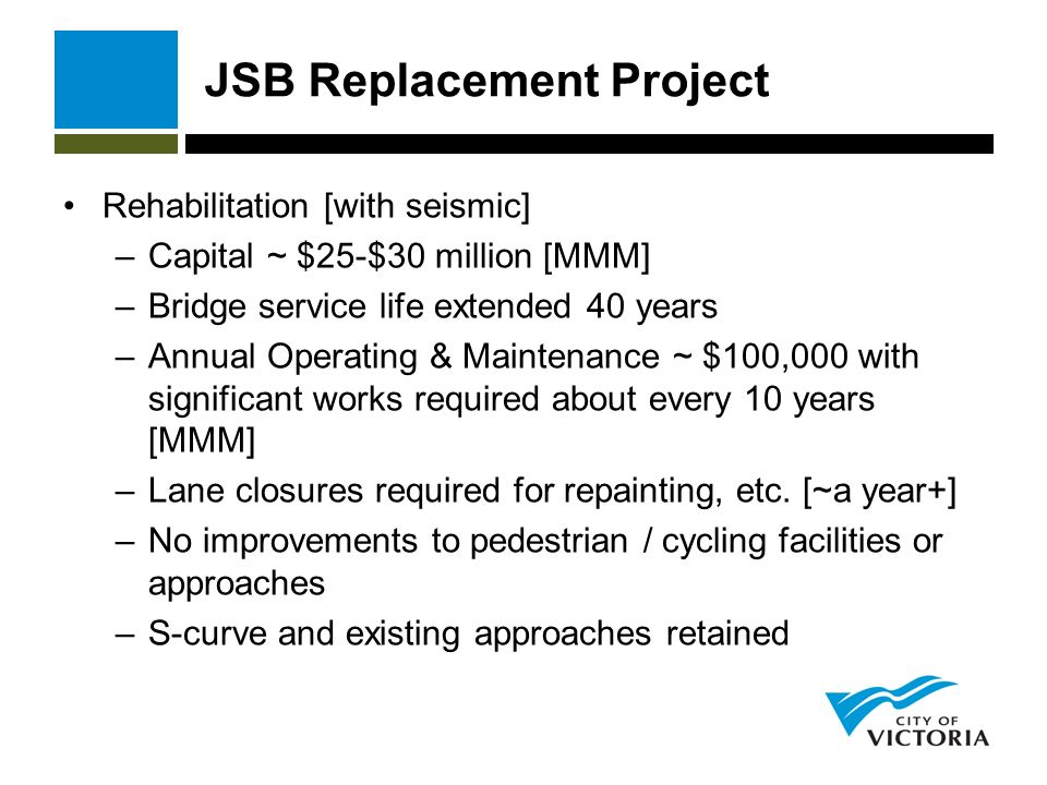 JSB Replacement Project Rehabilitation [with seismic] –Capital ~ $25-$30 million [MMM] –Bridge service life extended 40 years –Annual Operating & Maintenance ~ $100,000 with significant works required about every 10 years [MMM] –Lane closures required for repainting, etc.