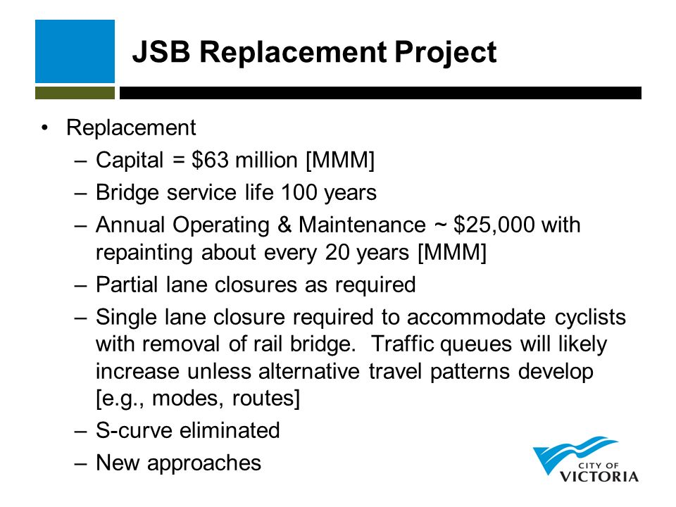 JSB Replacement Project Replacement –Capital = $63 million [MMM] –Bridge service life 100 years –Annual Operating & Maintenance ~ $25,000 with repainting about every 20 years [MMM] –Partial lane closures as required –Single lane closure required to accommodate cyclists with removal of rail bridge.