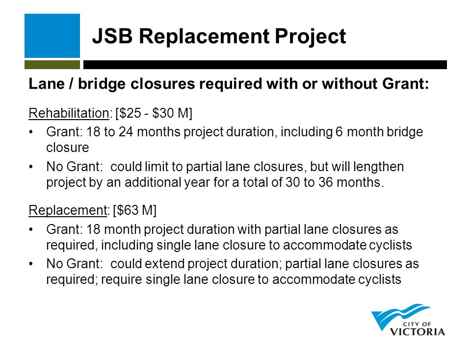 JSB Replacement Project Lane / bridge closures required with or without Grant: Rehabilitation: [$25 - $30 M] Grant: 18 to 24 months project duration, including 6 month bridge closure No Grant: could limit to partial lane closures, but will lengthen project by an additional year for a total of 30 to 36 months.