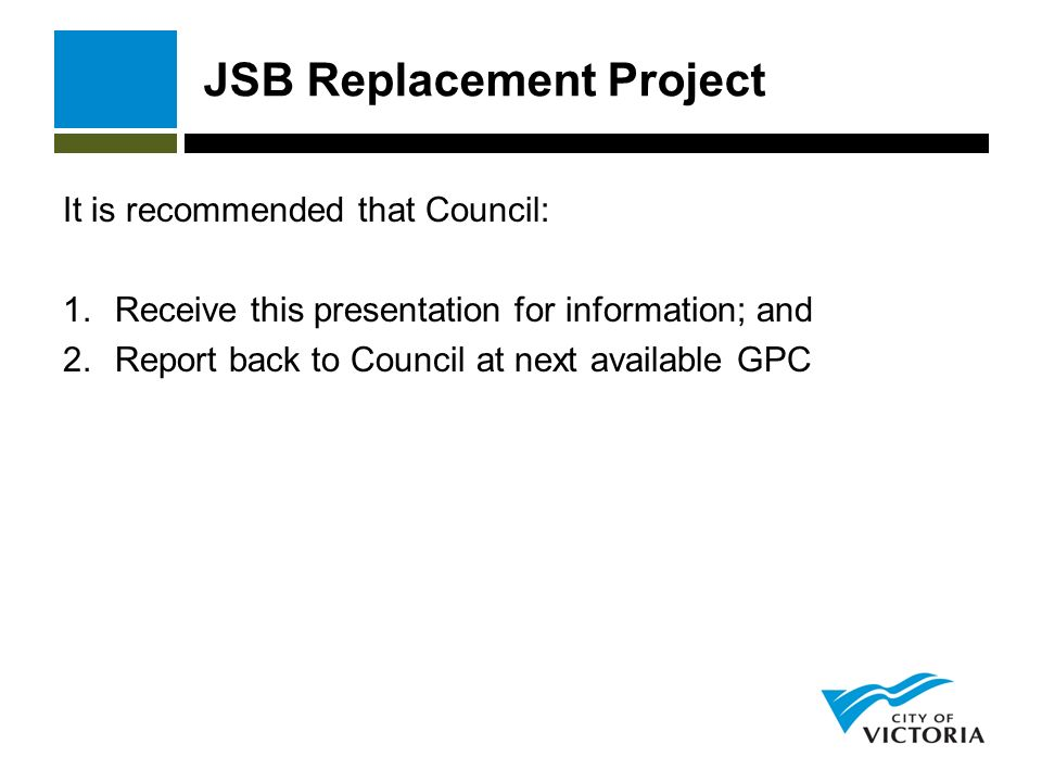 JSB Replacement Project It is recommended that Council: 1.Receive this presentation for information; and 2.Report back to Council at next available GPC