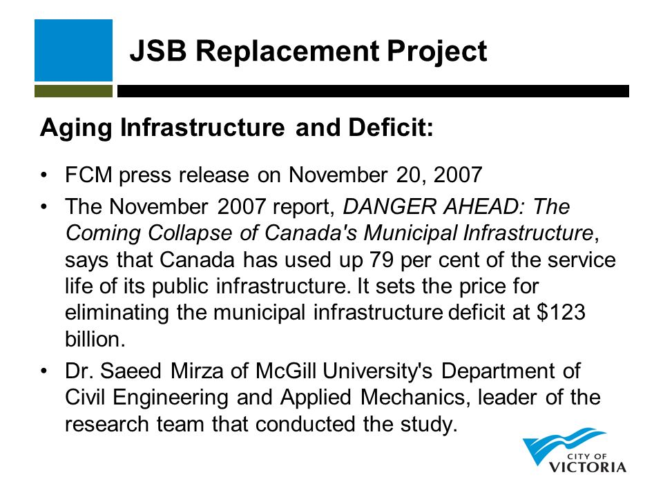 JSB Replacement Project Aging Infrastructure and Deficit: FCM press release on November 20, 2007 The November 2007 report, DANGER AHEAD: The Coming Collapse of Canada s Municipal Infrastructure, says that Canada has used up 79 per cent of the service life of its public infrastructure.