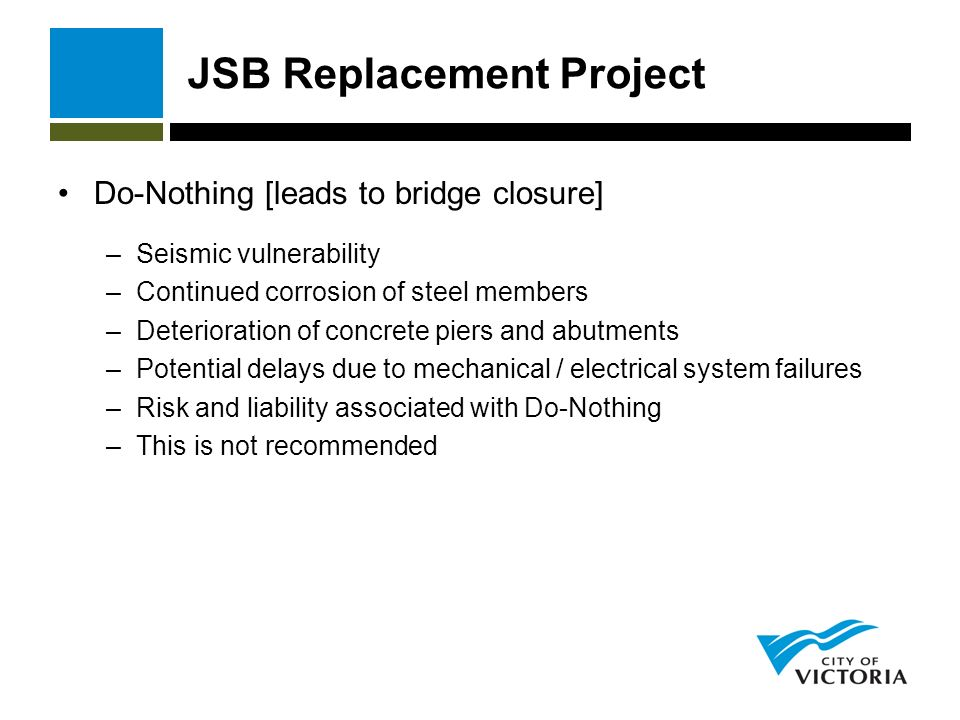 JSB Replacement Project Do-Nothing [leads to bridge closure] –Seismic vulnerability –Continued corrosion of steel members –Deterioration of concrete piers and abutments –Potential delays due to mechanical / electrical system failures –Risk and liability associated with Do-Nothing –This is not recommended