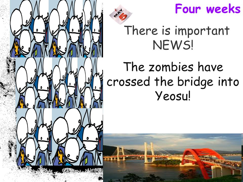 Four weeks There is important NEWS! The zombies have crossed the bridge into Yeosu!