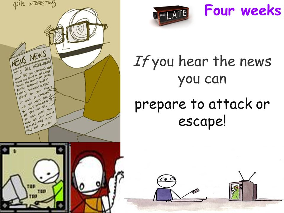 Four weeks If you hear the news you can prepare to attack or escape!