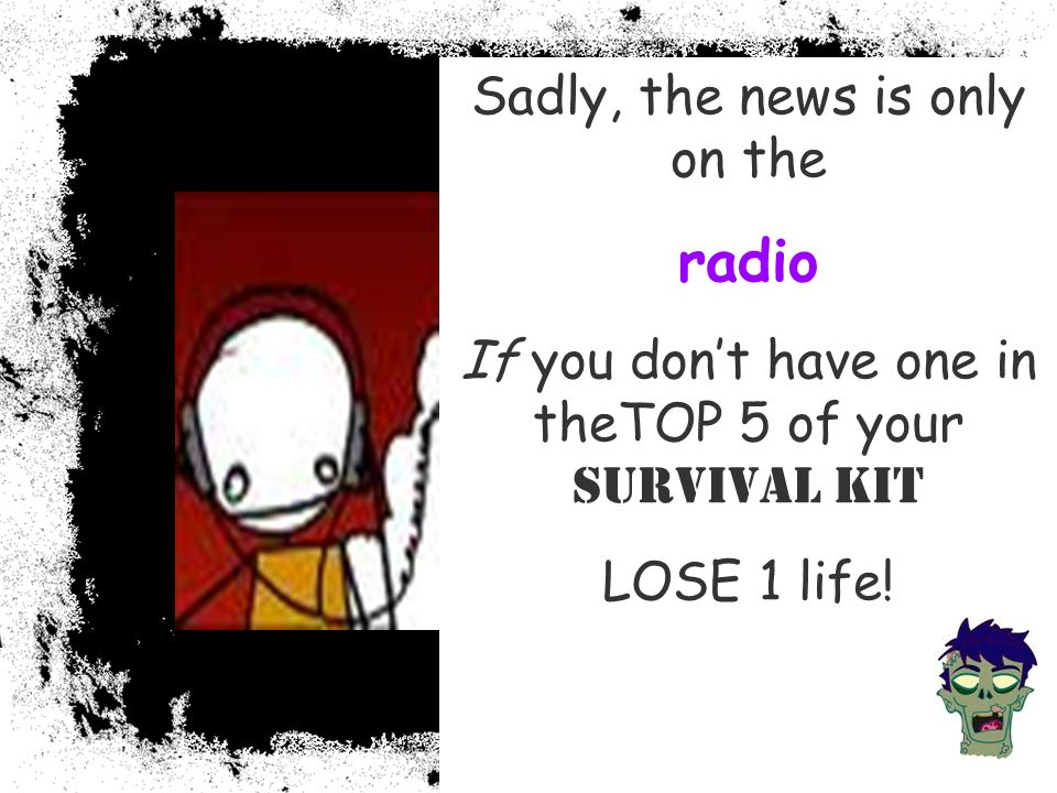 Sadly, the news is only on the radio If you dont have one in theTOP 5 of your Survival Kit LOSE 1 life!