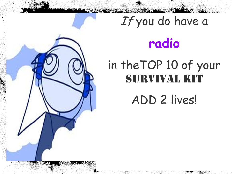 If you do have a radio in theTOP 10 of your Survival Kit ADD 2 lives!